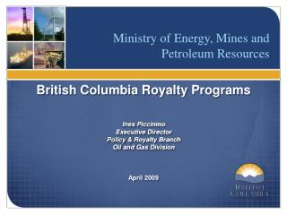 British Columbia Royalty Programs Ines Piccinino Executive  Director Policy & Royalty Branch