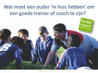 Wat  moet een  ouder 'in  huis hebben' om een goede  trainer of coach  te zijn ?
