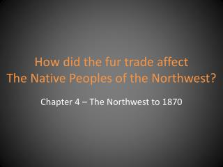 How did the fur trade affect  The  Native Peoples of the  Northwest?