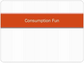 Consumption Fun