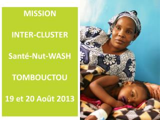 MISSION  INTER-CLUSTER  Santé- Nut -WASH TOMBOUCTOU 19 et 20 Août 2013