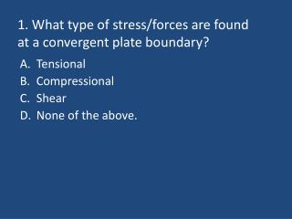1. What type of stress/forces are found at a convergent plate boundary?