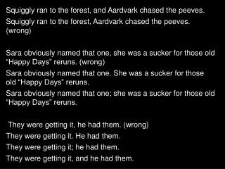 Squiggly ran to the forest, and Aardvark chased the peeves.