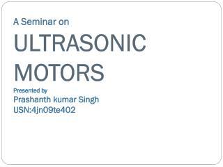 A Seminar on ULTRASONIC MOTORS Presented by  Prashanth kumar Singh USN:4jn09te402
