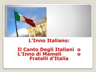 L'Inno Italiano : Il Canto  Degli Italiani   o L'Inno di Mameli           o Fratelli d'Italia