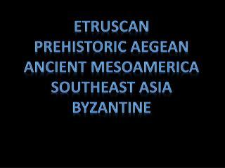 Etruscan Prehistoric Aegean Ancient Mesoamerica Southeast Asia byzantine
