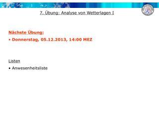 Nächste Übung:  Donnerstag,  05.12.2013 ,  14:00 MEZ Listen  Anwesenheitsliste