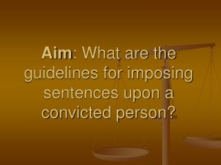 Aim : What are the guidelines for imposing sentences upon a convicted person?
