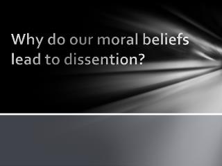 Why do our moral beliefs lead to dissention?