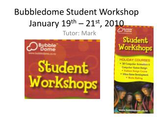 Bubbledome  Student Workshop January 19 th  – 21 st , 2010