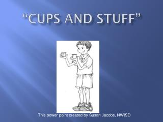 """""""Cups and Stuff"""""""