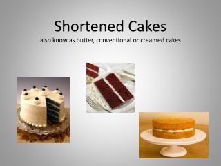 Shortened Cakes also know as butter, conventional or creamed cakes