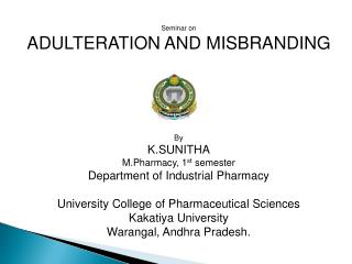Seminar on ADULTERATION AND MISBRANDING By K.SUNITHA M.Pharmacy, 1 st  semester