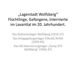 """""""Lagerstadt Wolfsberg"""" Flüchtlinge, Gefangene, Internierte im  Lavanttal  im 20. Jahrhundert."""