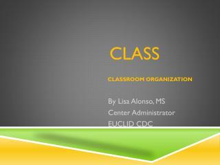 CLASS  CLASSROOM ORGANIZATION