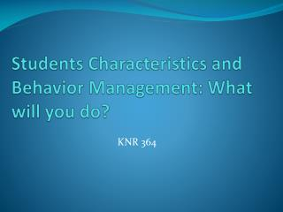 Students  Characteristics and Behavior Management: What will you do?