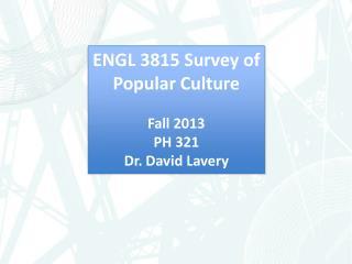 ENGL  3815 Survey of Popular Culture Fall  2013 PH  321 Dr . David Lavery