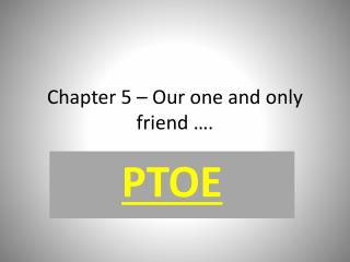 Chapter 5 – Our one and only friend ….