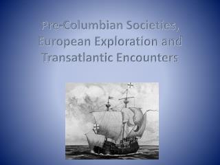 Pre-Columbian Societies,  European Exploration and Transatlantic Encounters