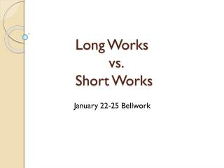 Long Works          vs.  Short Works