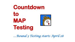 Countdown  to  MAP Testing … Round 3 Testing s tarts  April 28
