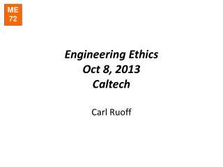 Engineering Ethics Oct  8, 2013 Caltech Carl Ruoff