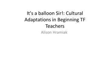It's a balloon Sir!: Cultural Adaptations in Beginning TF Teachers