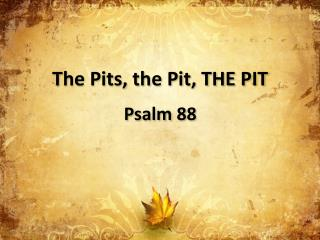 The Pits, the Pit, THE PIT Psalm 88