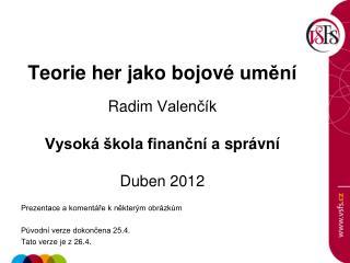 Teorie her jako  bojové  umění Radim  Valenčík Vysoká škola finanční a  správní Duben  2012