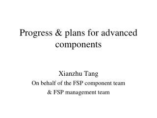 Progress & plans for advanced components