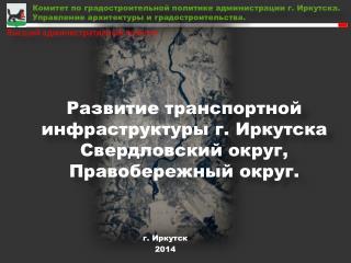 Развитие транспортной инфраструктуры  г .  Иркутска Свердловский округ, Правобережный округ .