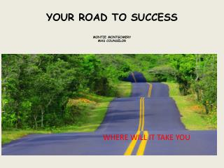 YOUR ROAD TO SUCCESS MONTIE MONTGOMERY MHS COUNSELOR