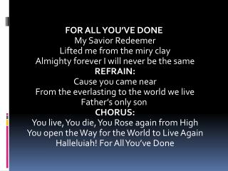 FOR ALL YOU'VE  DONE My Savior Redeemer Lifted me from the miry clay