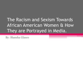 The Racism and Sexism Towards African American Women & How  T hey are Portrayed in Media.