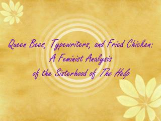 Queen Bees, Typewriters, and Fried Chicken: A Feminist Analysis  of the Sisterhood of  The Help