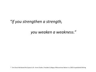 """ if you strengthen a strength ,            you  weaken a weakness. """