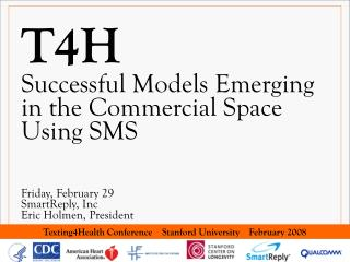 T4H Successful Models Emerging in the Commercial Space Using SMS     Friday, February 29 SmartReply, Inc Eric Holmen, Pr