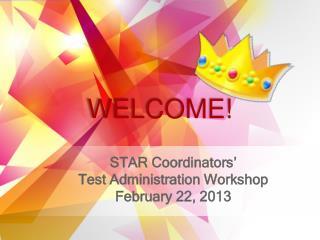 STAR Coordinators' Test Administration Workshop February 22, 2013