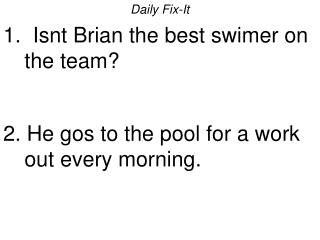 Daily Fix-It 1.  Isnt Brian the best swimer on the team   2. He gos to the pool for a work out every morning.