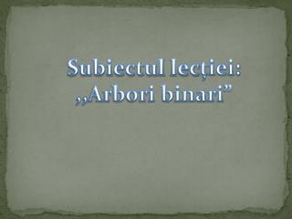 "Subiectul lec ției: ,,Arbori binari """