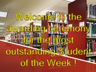 Welcome to the awarding ceremony for the most outstanding Student of the Week !