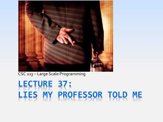 Lecture 37: Lies My Professor Told Me