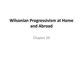 Wilsonian  Progressivism at Home and Abroad