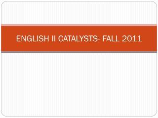 ENGLISH II CATALYSTS- FALL 2011