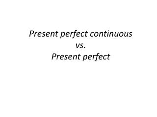 Present perfect continuous vs. Present perfect