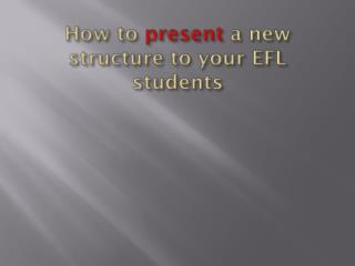 How to present a new  structure to your  EFL  students
