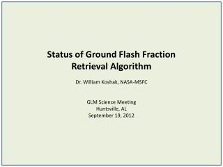 Status of Ground Flash Fraction  Retrieval Algorithm Dr. William Koshak, NASA-MSFC