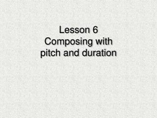 Lesson  6 Composing with  pitch and duration