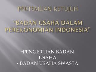 """P ertemuan ketujuh """"BADAN USAHA DALAM PEREKONOMIAN INDONESIA"""""""