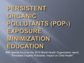 Persistent organic pollutants  (POP s ) exposure  minimization education